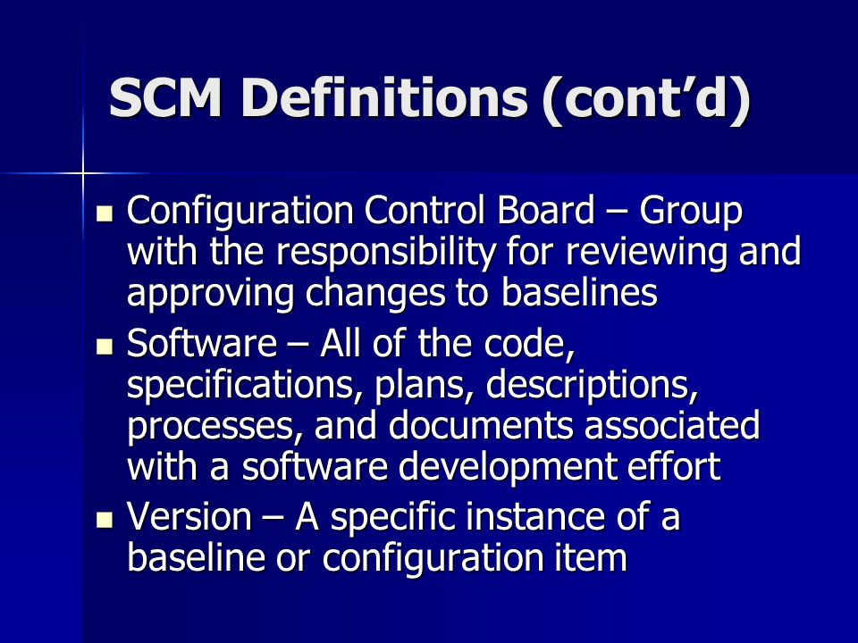 SCM Definitions (contd) Configuration Control Board – Group with the responsibility for reviewing and approving changes to baselines Configuration Con