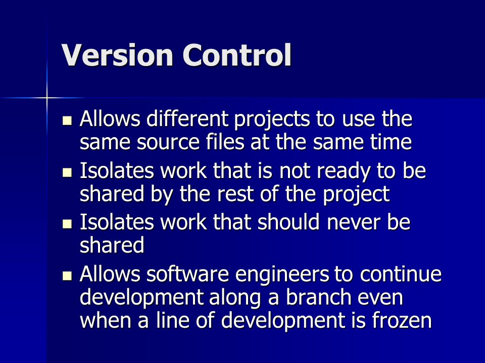Version Control Allows different projects to use the same source files at the same time Allows different projects to use the same source files at the