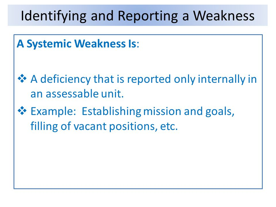 A Systemic Weakness Is: A deficiency that is reported only internally in an assessable unit. Example: Establishing mission and goals, filling of vacan