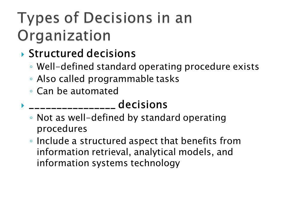 Structured decisions Well-defined standard operating procedure exists Also called programmable tasks Can be automated ________________ decisions Not a