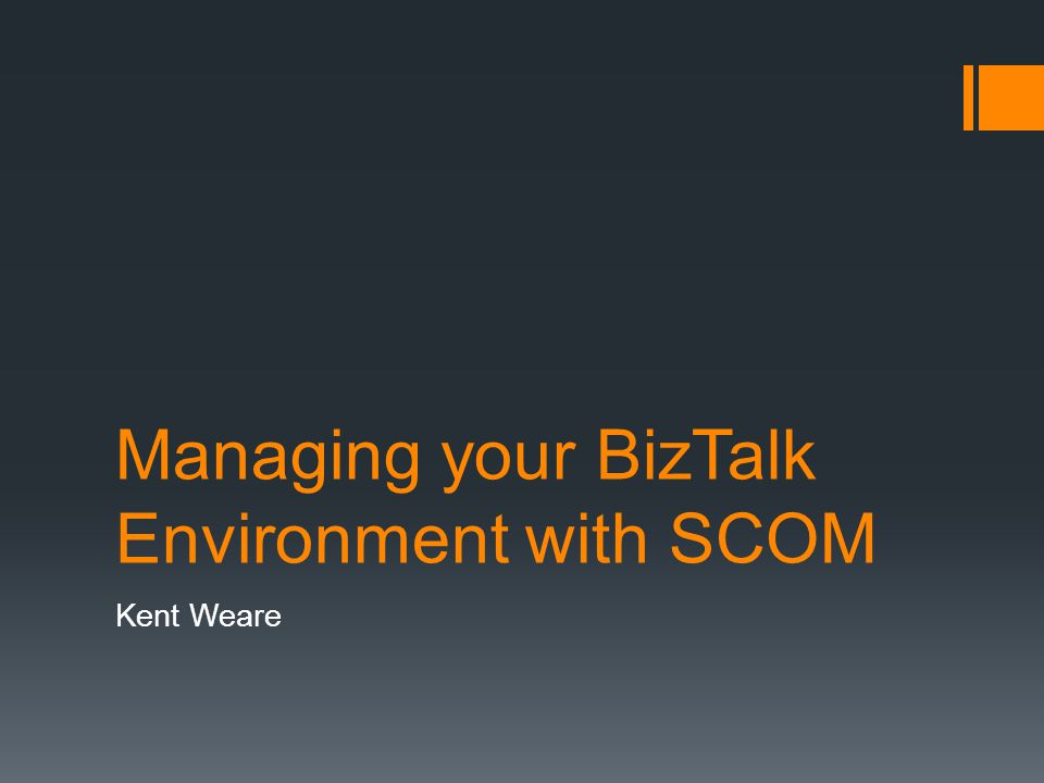 Managing your BizTalk Environment with SCOM Kent Weare