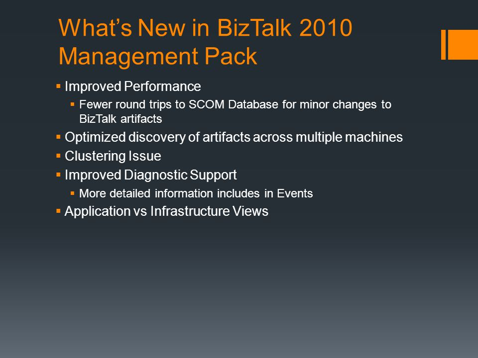 Whats New in BizTalk 2010 Management Pack Improved Performance Fewer round trips to SCOM Database for minor changes to BizTalk artifacts Optimized discovery of artifacts across multiple machines Clustering Issue Improved Diagnostic Support More detailed information includes in Events Application vs Infrastructure Views