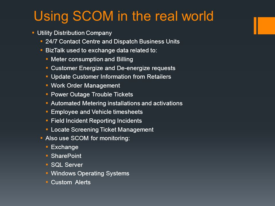 Using SCOM in the real world Utility Distribution Company 24/7 Contact Centre and Dispatch Business Units BizTalk used to exchange data related to: Meter consumption and Billing Customer Energize and De-energize requests Update Customer Information from Retailers Work Order Management Power Outage Trouble Tickets Automated Metering installations and activations Employee and Vehicle timesheets Field Incident Reporting Incidents Locate Screening Ticket Management Also use SCOM for monitoring: Exchange SharePoint SQL Server Windows Operating Systems Custom Alerts