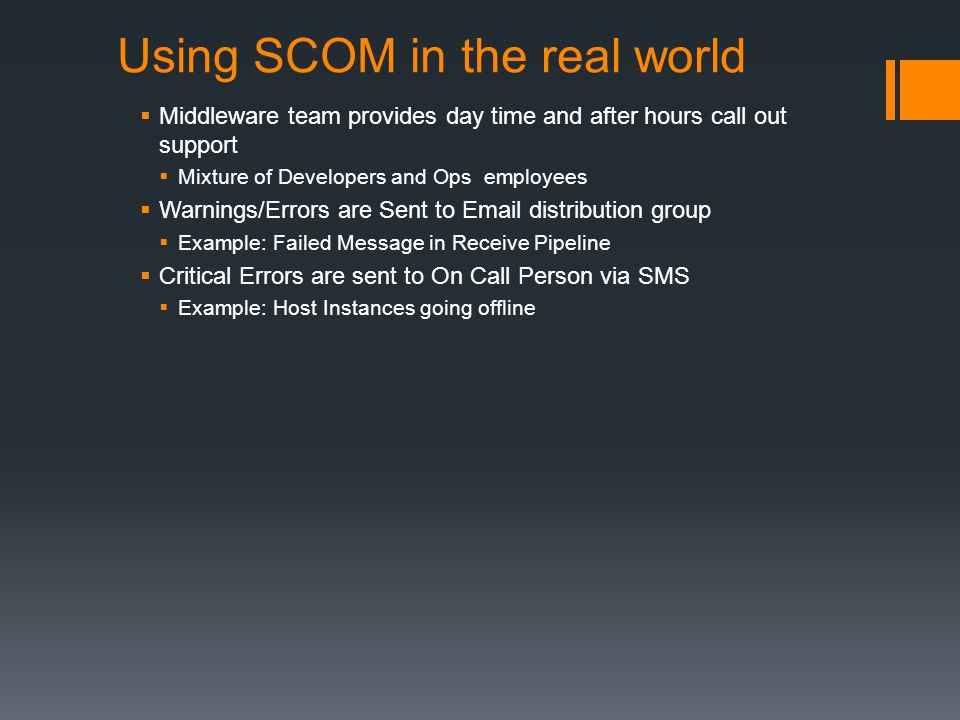 Using SCOM in the real world Middleware team provides day time and after hours call out support Mixture of Developers and Ops employees Warnings/Errors are Sent to Email distribution group Example: Failed Message in Receive Pipeline Critical Errors are sent to On Call Person via SMS Example: Host Instances going offline