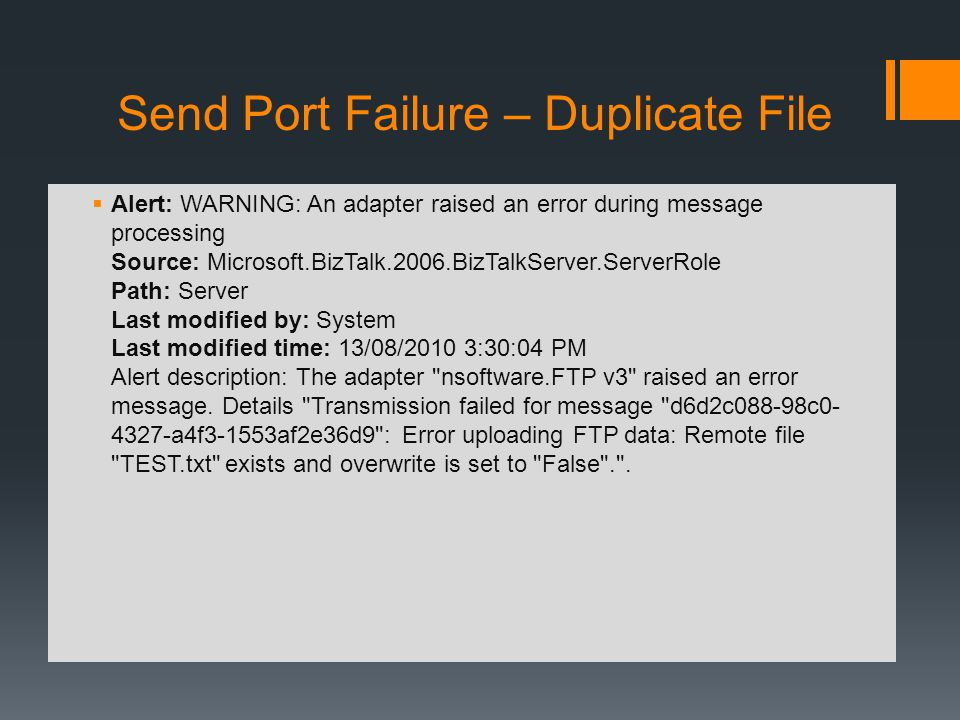 Send Port Failure – Duplicate File Alert: WARNING: An adapter raised an error during message processing Source: Microsoft.BizTalk.2006.BizTalkServer.ServerRole Path: Server Last modified by: System Last modified time: 13/08/2010 3:30:04 PM Alert description: The adapter nsoftware.FTP v3 raised an error message.