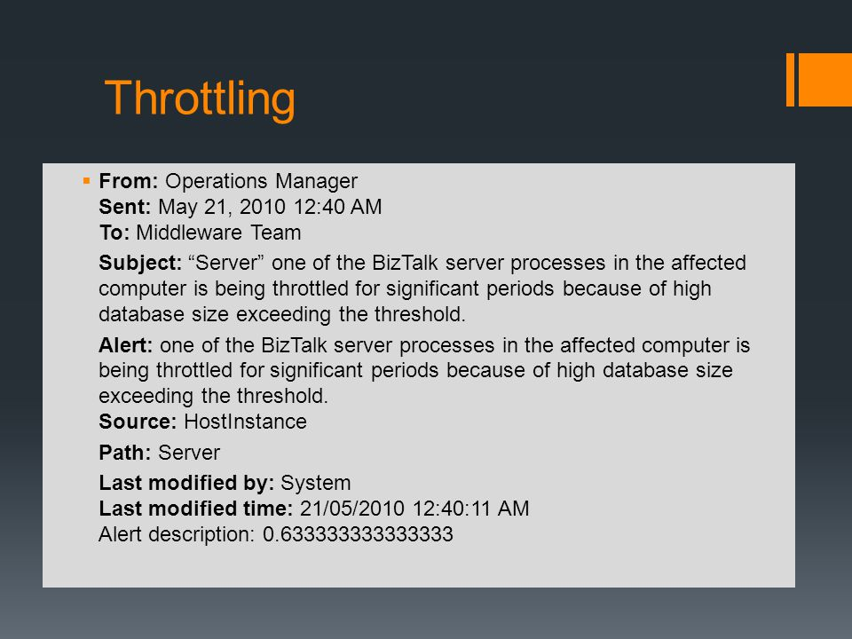 Throttling From: Operations Manager Sent: May 21, 2010 12:40 AM To: Middleware Team Subject: Server one of the BizTalk server processes in the affected computer is being throttled for significant periods because of high database size exceeding the threshold.