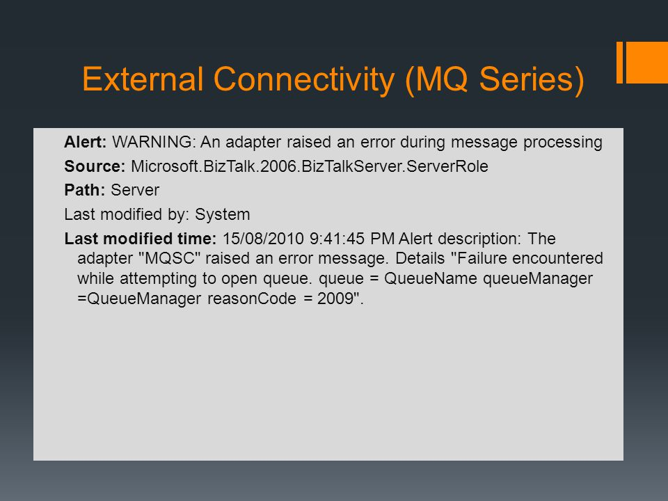 External Connectivity (MQ Series) Alert: WARNING: An adapter raised an error during message processing Source: Microsoft.BizTalk.2006.BizTalkServer.ServerRole Path: Server Last modified by: System Last modified time: 15/08/2010 9:41:45 PM Alert description: The adapter MQSC raised an error message.