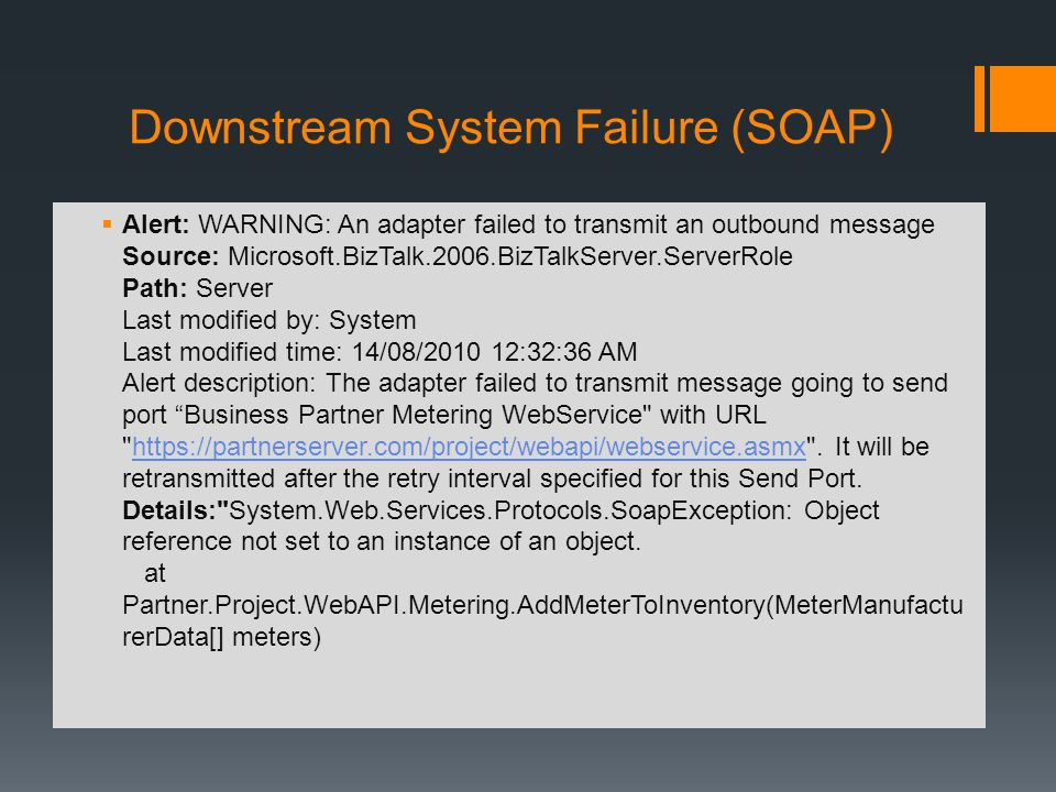 Downstream System Failure (SOAP) Alert: WARNING: An adapter failed to transmit an outbound message Source: Microsoft.BizTalk.2006.BizTalkServer.ServerRole Path: Server Last modified by: System Last modified time: 14/08/2010 12:32:36 AM Alert description: The adapter failed to transmit message going to send port Business Partner Metering WebService with URL https://partnerserver.com/project/webapi/webservice.asmx .