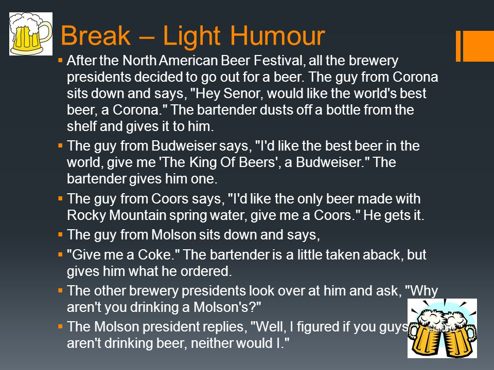 Break – Light Humour After the North American Beer Festival, all the brewery presidents decided to go out for a beer.
