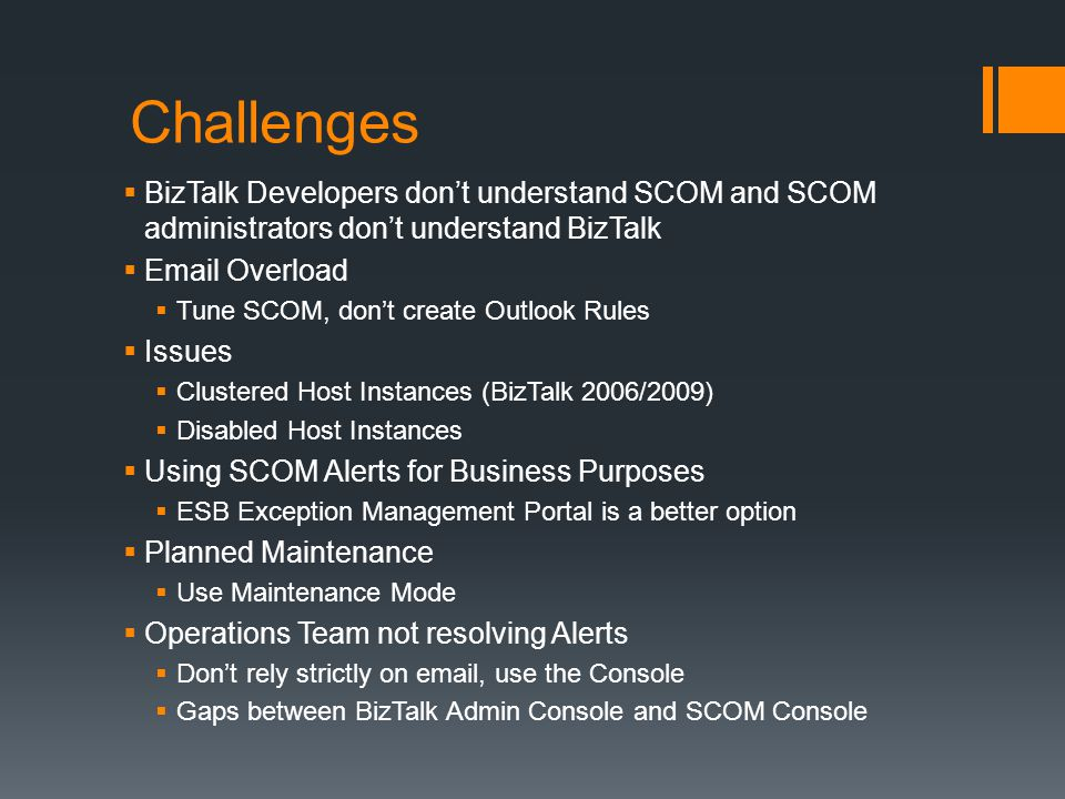 Challenges BizTalk Developers dont understand SCOM and SCOM administrators dont understand BizTalk Email Overload Tune SCOM, dont create Outlook Rules Issues Clustered Host Instances (BizTalk 2006/2009) Disabled Host Instances Using SCOM Alerts for Business Purposes ESB Exception Management Portal is a better option Planned Maintenance Use Maintenance Mode Operations Team not resolving Alerts Dont rely strictly on email, use the Console Gaps between BizTalk Admin Console and SCOM Console
