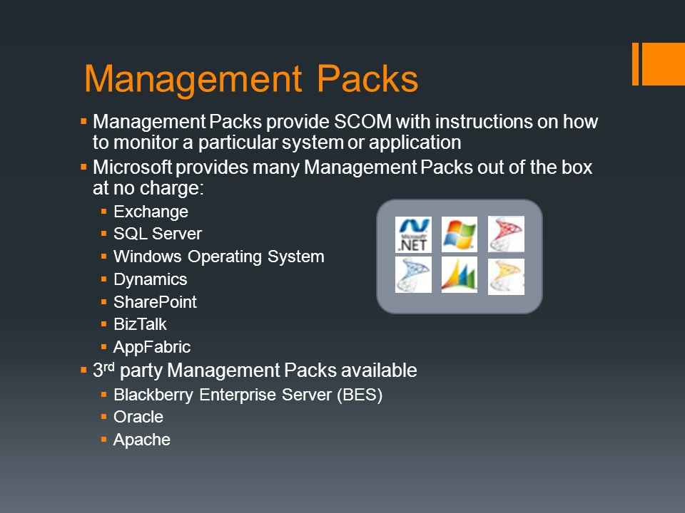 Management Packs Management Packs provide SCOM with instructions on how to monitor a particular system or application Microsoft provides many Management Packs out of the box at no charge: Exchange SQL Server Windows Operating System Dynamics SharePoint BizTalk AppFabric 3 rd party Management Packs available Blackberry Enterprise Server (BES) Oracle Apache
