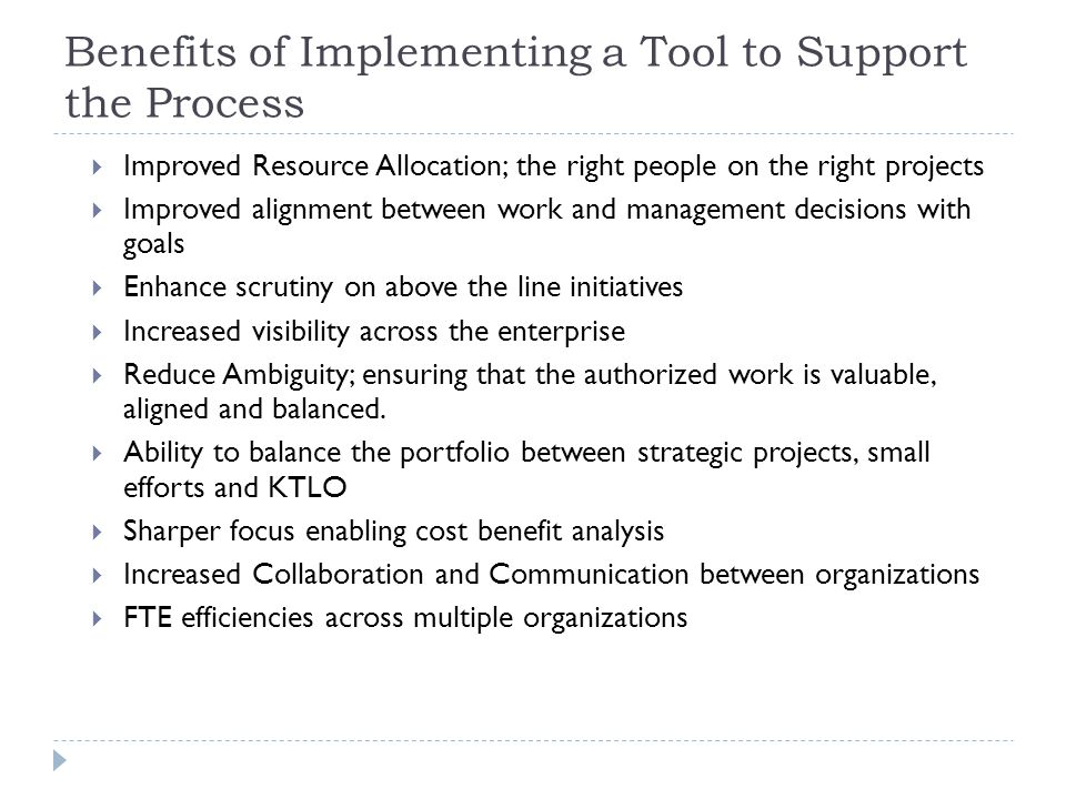 Benefits of Implementing a Tool to Support the Process Improved Resource Allocation; the right people on the right projects Improved alignment between