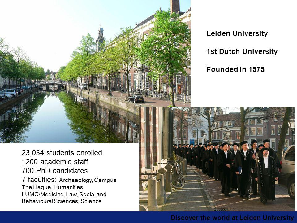 Discover the world at Leiden University Leiden University 1st Dutch University Founded in 1575 23,034 students enrolled 1200 academic staff 700 PhD candidates 7 faculties: Archaeology, Campus The Hague, Humanities, LUMC/Medicine, Law, Social and Behavioural Sciences, Science