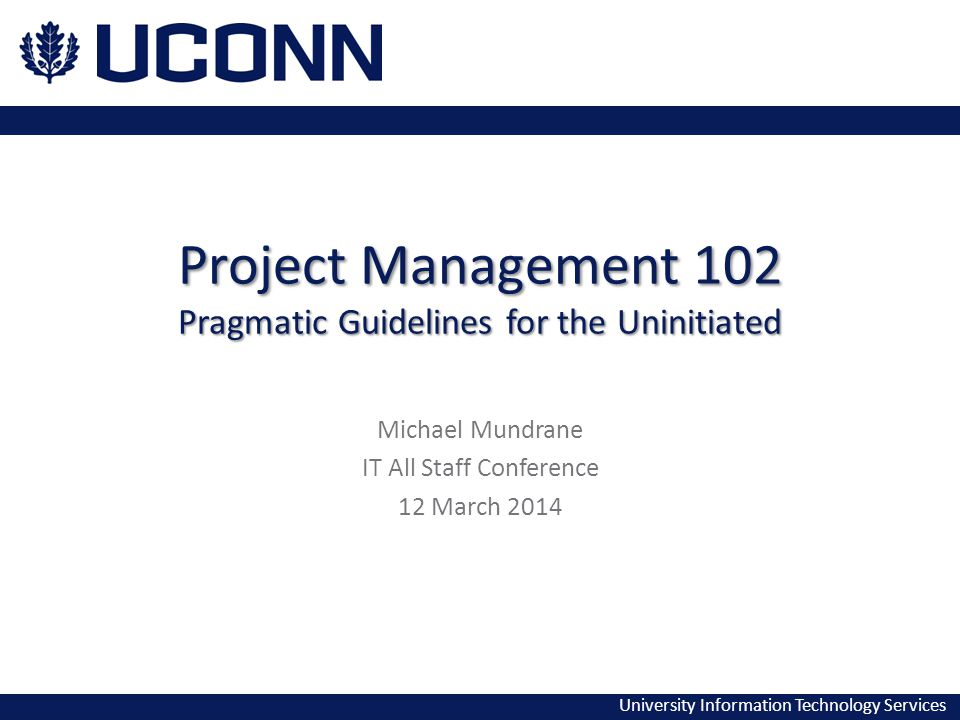 University Information Technology Services Project Management 102 Pragmatic Guidelines for the Uninitiated Michael Mundrane IT All Staff Conference 12