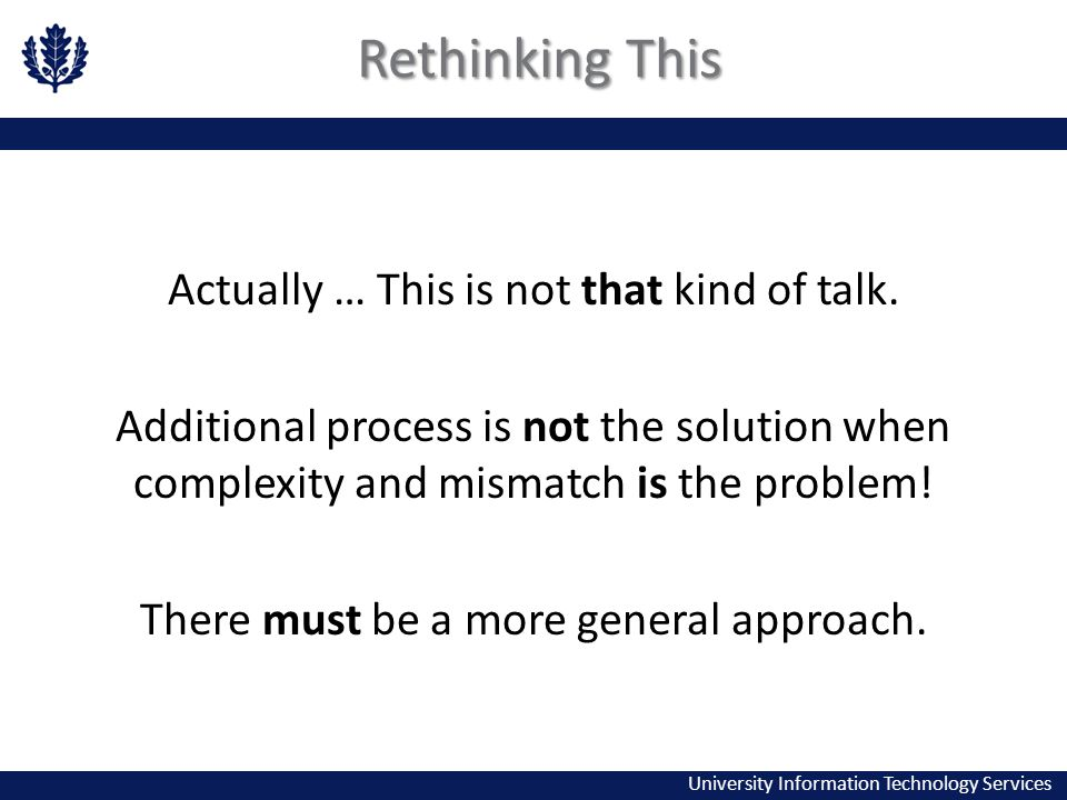 University Information Technology Services Rethinking This Actually … This is not that kind of talk. Additional process is not the solution when compl