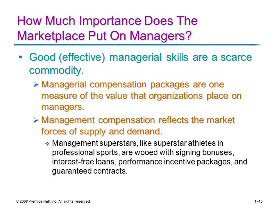 © 2008 Prentice Hall, Inc. All rights reserved.1–13 How Much Importance Does The Marketplace Put On Managers? Good (effective) managerial skills are a