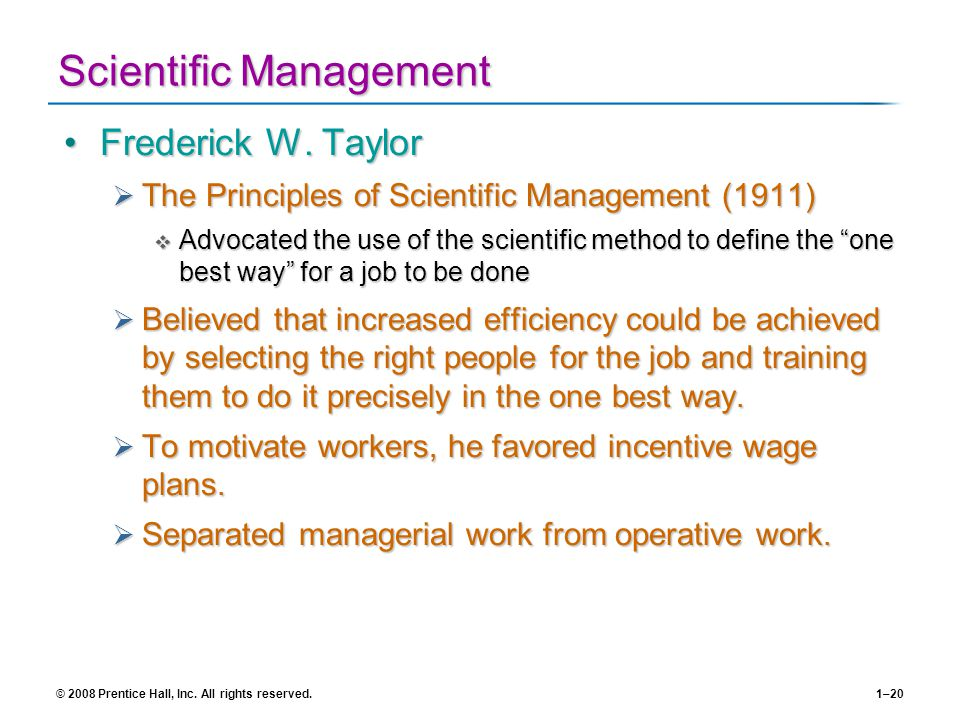© 2008 Prentice Hall, Inc. All rights reserved.1–20 Scientific Management Frederick W. TaylorFrederick W. Taylor The Principles of Scientific Manageme