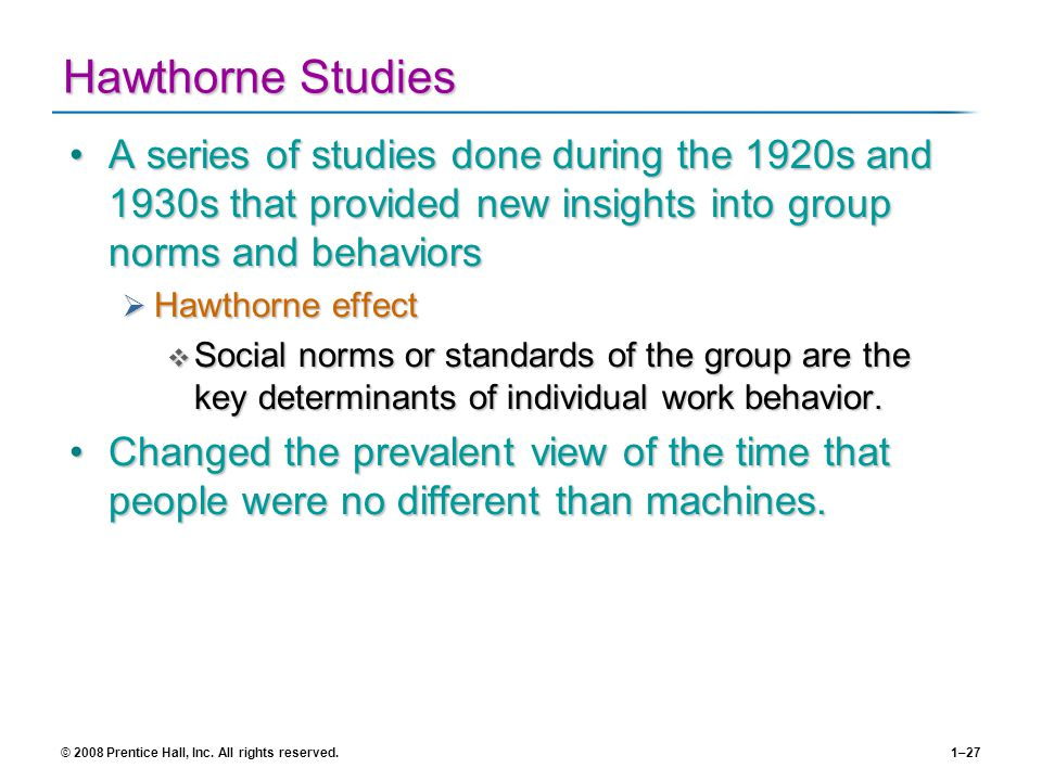 © 2008 Prentice Hall, Inc. All rights reserved.1–27 Hawthorne Studies A series of studies done during the 1920s and 1930s that provided new insights i