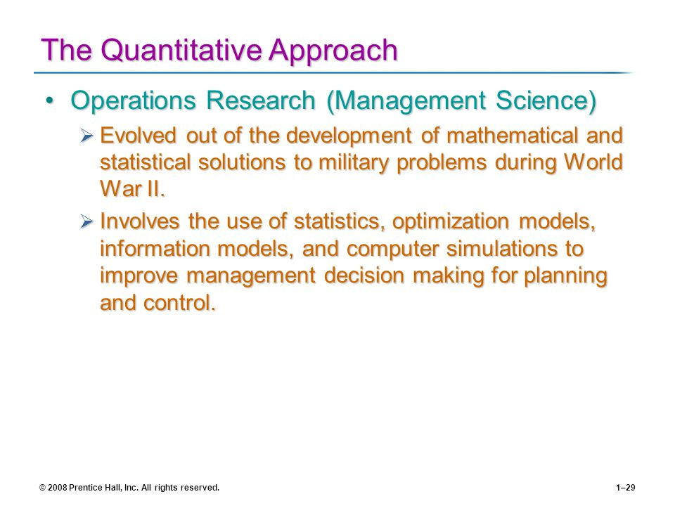 © 2008 Prentice Hall, Inc. All rights reserved.1–29 The Quantitative Approach Operations Research (Management Science)Operations Research (Management