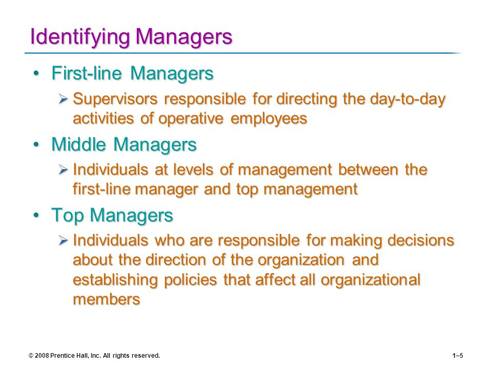 © 2008 Prentice Hall, Inc. All rights reserved.1–5 Identifying Managers First-line ManagersFirst-line Managers Supervisors responsible for directing t