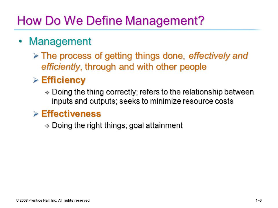 © 2008 Prentice Hall, Inc. All rights reserved.1–6 How Do We Define Management? ManagementManagement The process of getting things done, effectively a