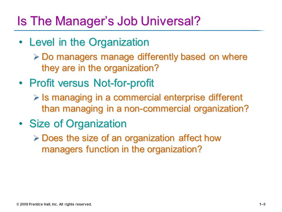 © 2008 Prentice Hall, Inc. All rights reserved.1–9 Is The Managers Job Universal? Level in the OrganizationLevel in the Organization Do managers manag