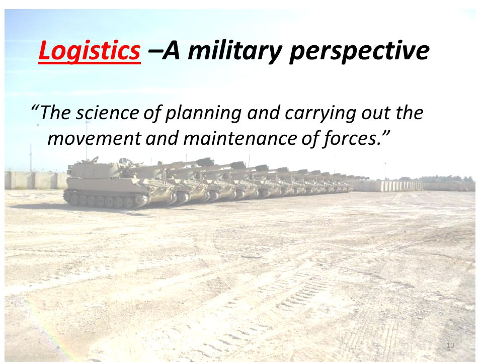 Logistics –A military perspective The science of planning and carrying out the movement and maintenance of forces.