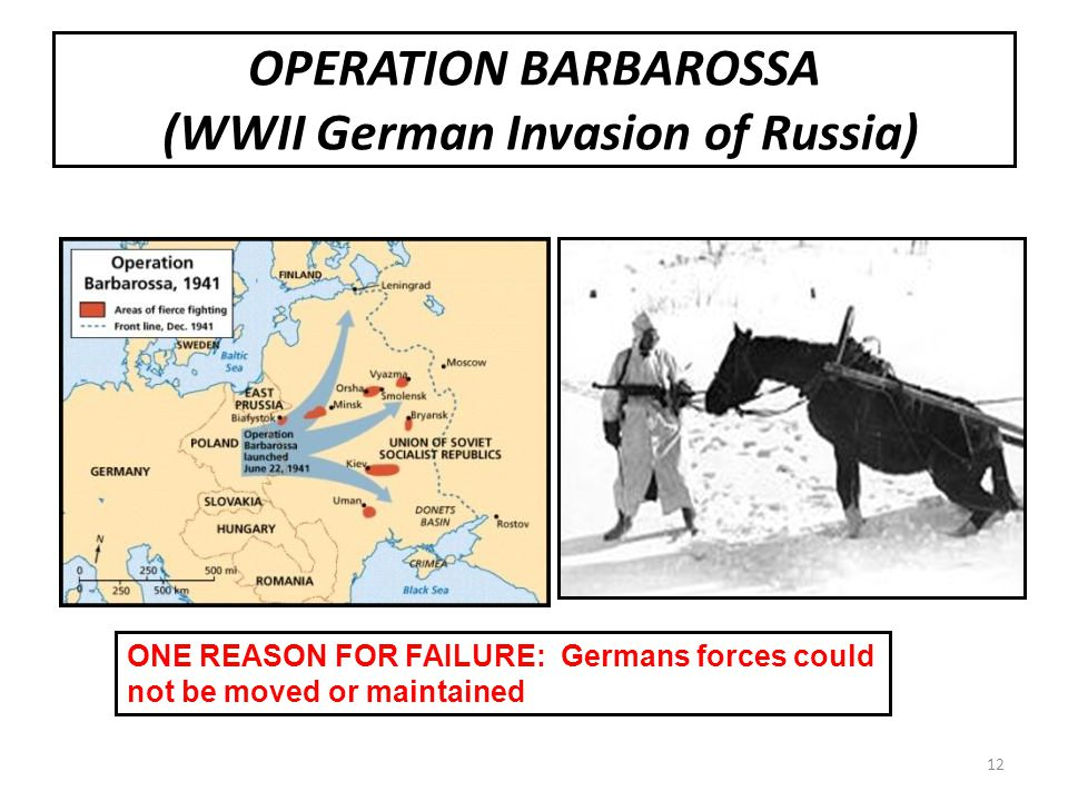 OPERATION BARBAROSSA (WWII German Invasion of Russia) ONE REASON FOR FAILURE: Germans forces could not be moved or maintained 12