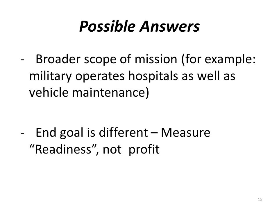 Possible Answers - Broader scope of mission (for example: military operates hospitals as well as vehicle maintenance) - End goal is different – Measure Readiness, not profit 15
