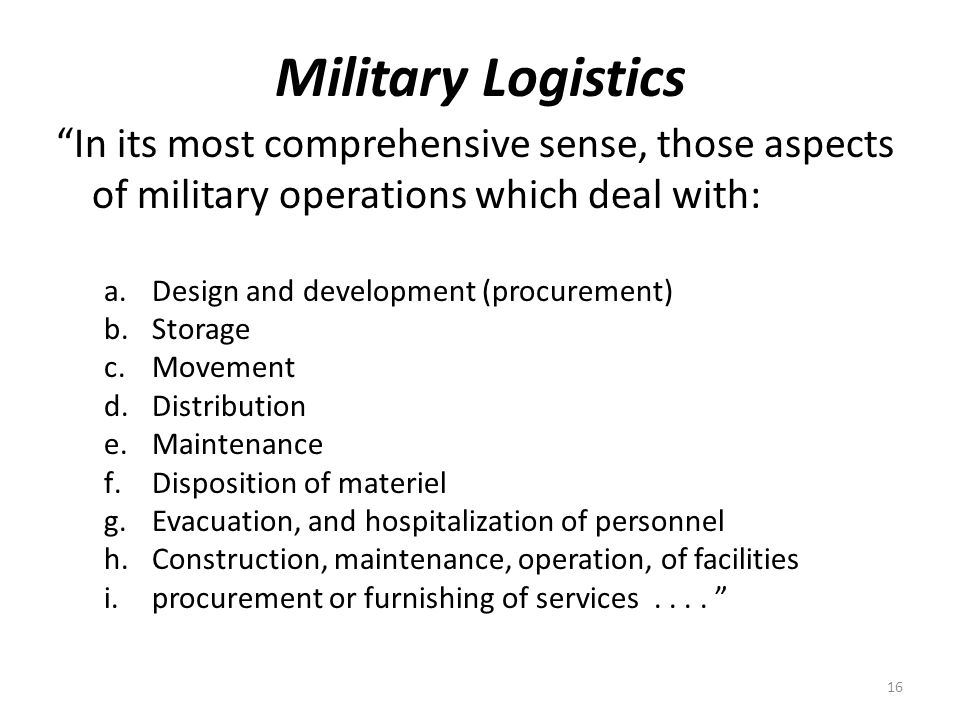 Military Logistics In its most comprehensive sense, those aspects of military operations which deal with: a.Design and development (procurement) b.Storage c.Movement d.Distribution e.Maintenance f.Disposition of materiel g.Evacuation, and hospitalization of personnel h.Construction, maintenance, operation, of facilities i.procurement or furnishing of services....