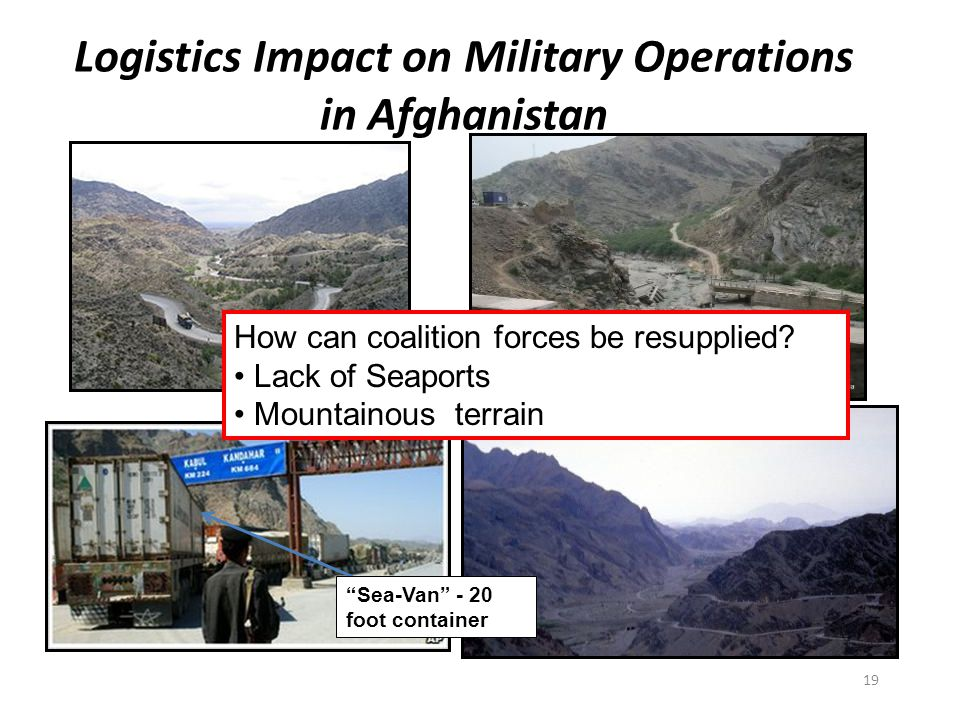 Logistics Impact on Military Operations in Afghanistan Sea-Van - 20 foot container How can coalition forces be resupplied.