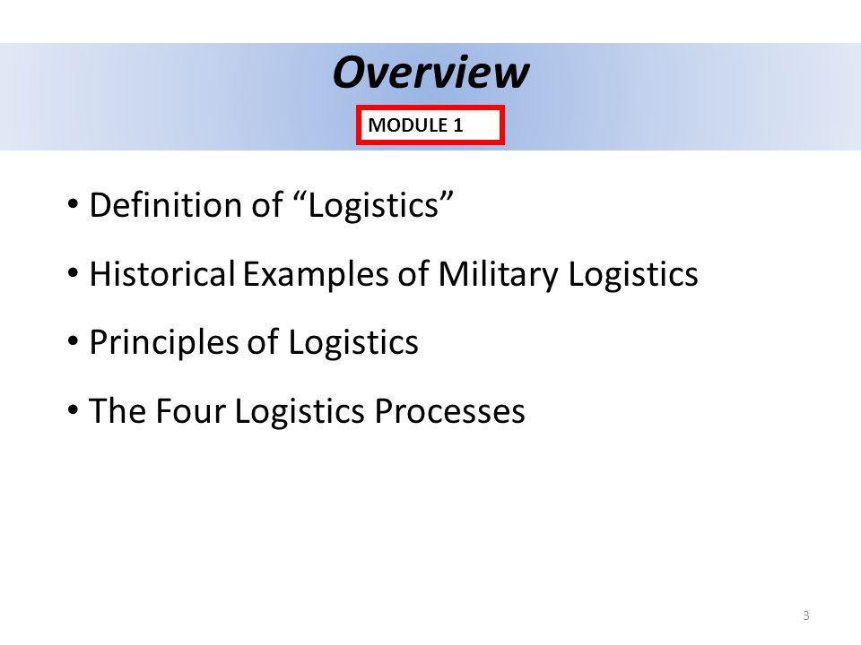 Overview Definition of Logistics Historical Examples of Military Logistics Principles of Logistics The Four Logistics Processes MODULE 1 3