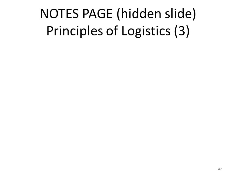 NOTES PAGE (hidden slide) Principles of Logistics (3) 42