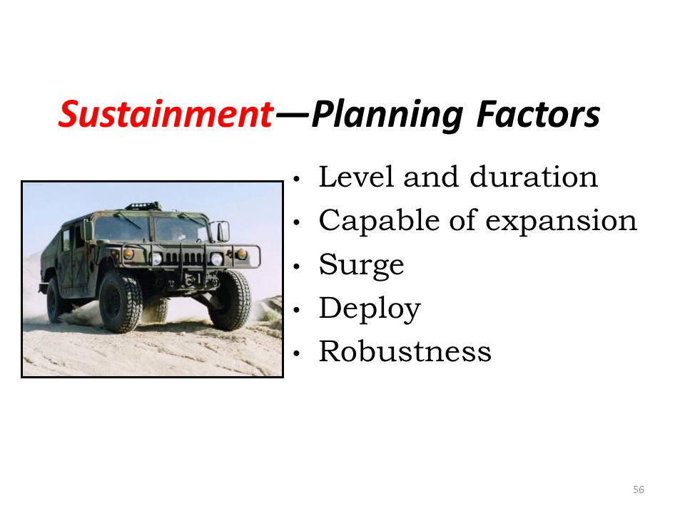 SustainmentPlanning Factors Level and duration Capable of expansion Surge Deploy Robustness 56