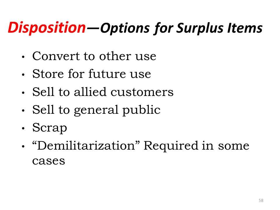 Disposition Options for Surplus Items Convert to other use Store for future use Sell to allied customers Sell to general public Scrap Demilitarization Required in some cases 58