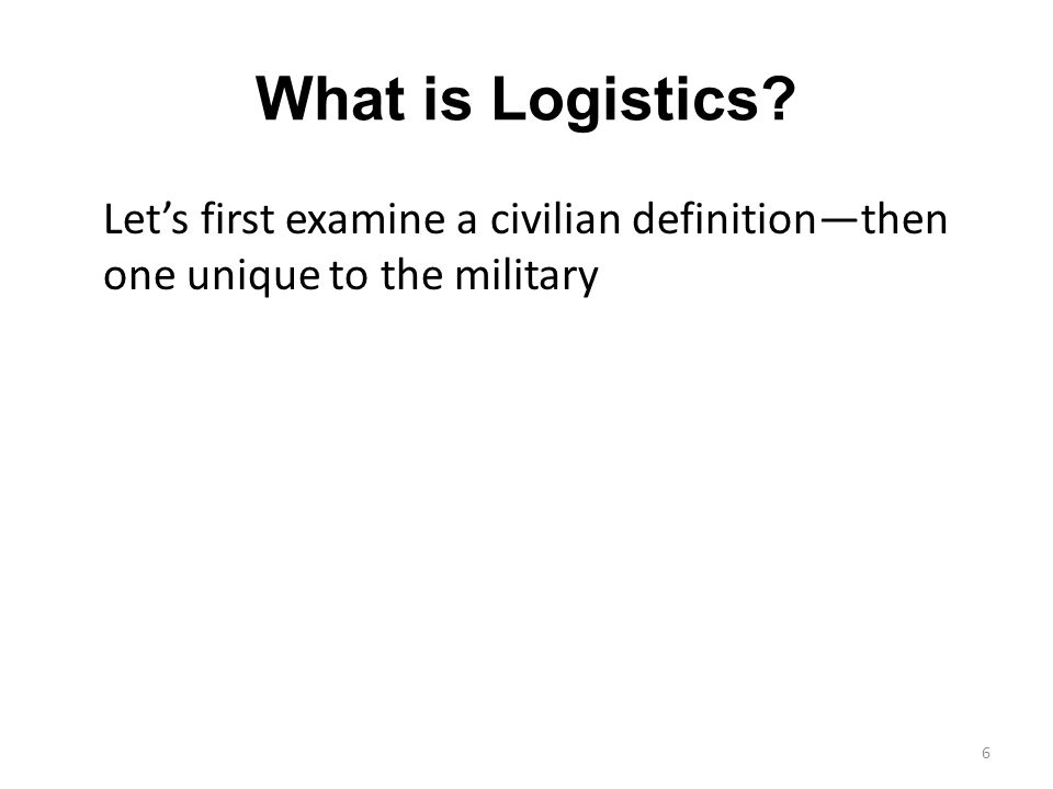 What is Logistics Lets first examine a civilian definitionthen one unique to the military 6