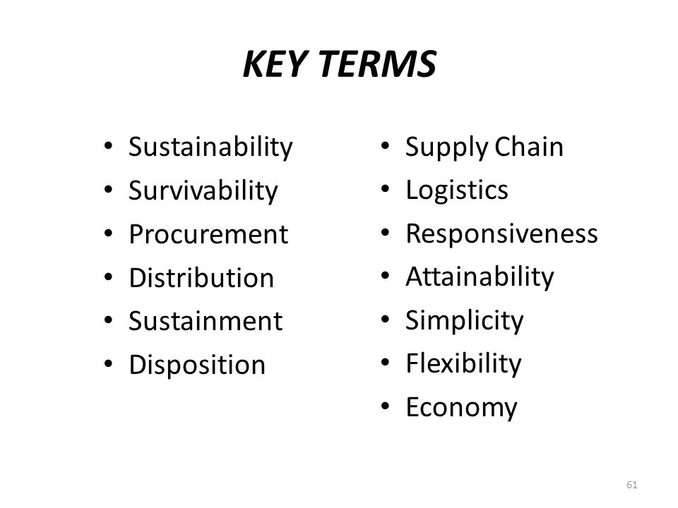 KEY TERMS Supply Chain Logistics Responsiveness Attainability Simplicity Flexibility Economy Sustainability Survivability Procurement Distribution Sustainment Disposition 61