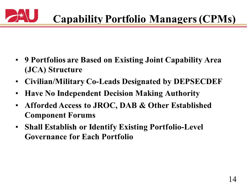 14 Capability Portfolio Managers (CPMs) 9 Portfolios are Based on Existing Joint Capability Area (JCA) Structure Civilian/Military Co-Leads Designated