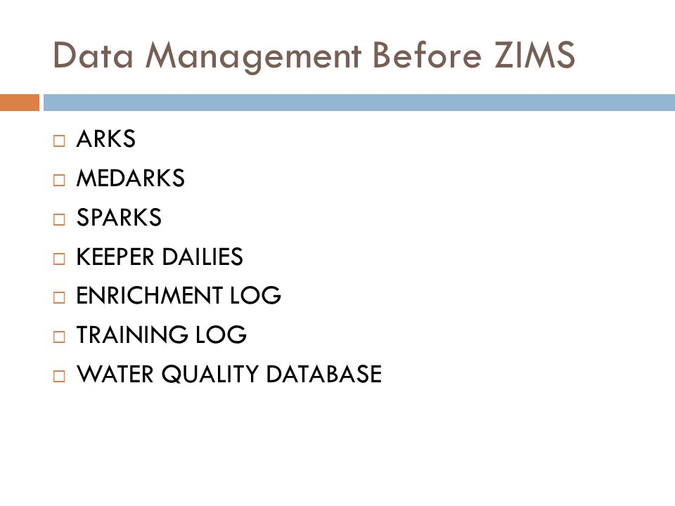 Data Management Before ZIMS ARKS MEDARKS SPARKS KEEPER DAILIES ENRICHMENT LOG TRAINING LOG WATER QUALITY DATABASE