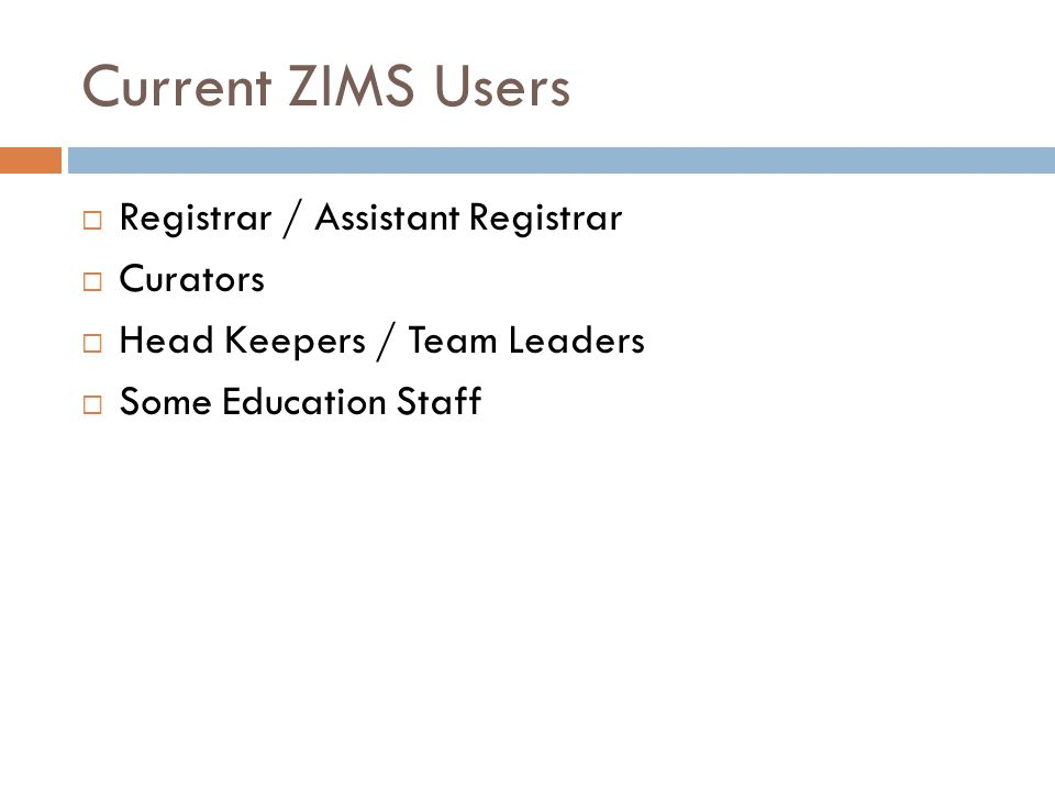 Current ZIMS Users Registrar / Assistant Registrar Curators Head Keepers / Team Leaders Some Education Staff