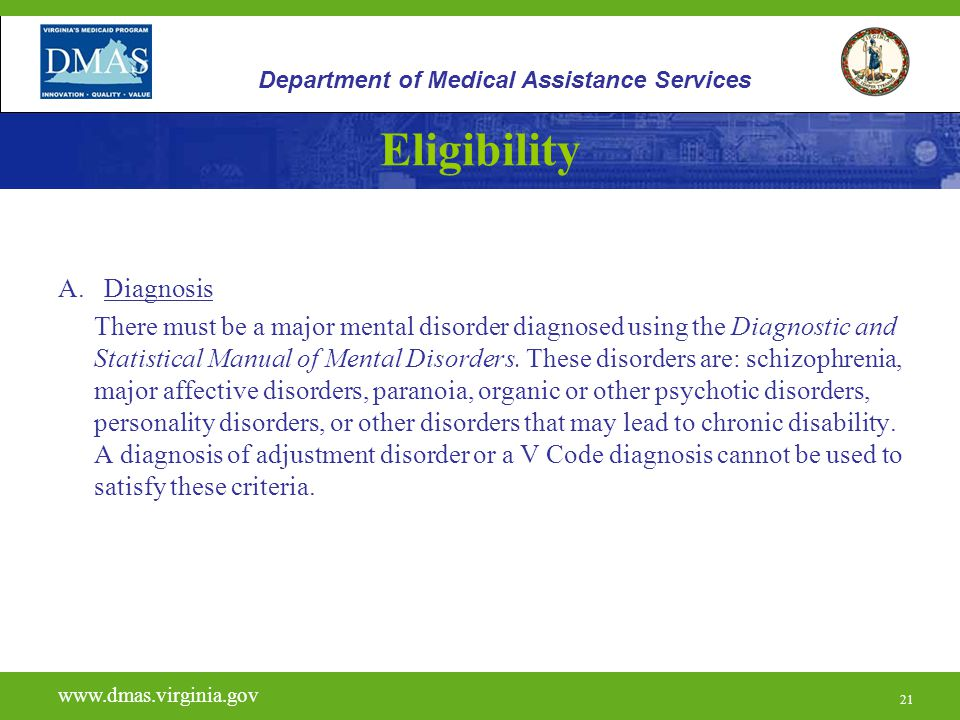 21 Eligibility A. Diagnosis There must be a major mental disorder diagnosed using the Diagnostic and Statistical Manual of Mental Disorders. These dis