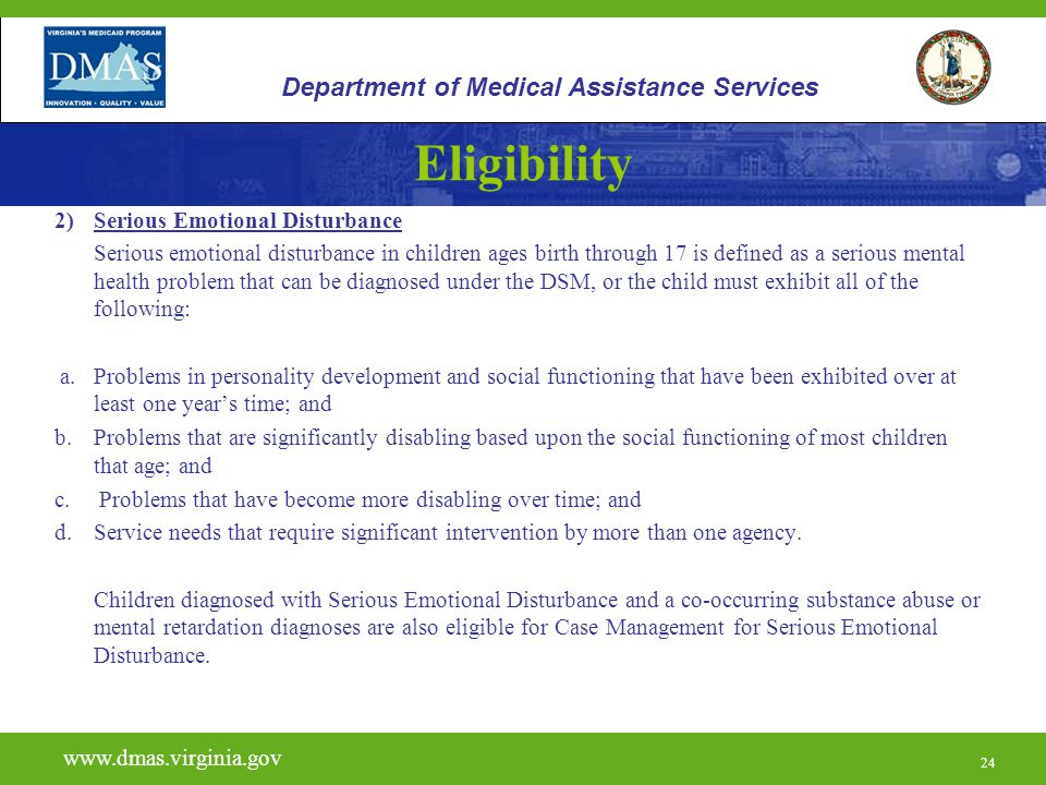 24 Eligibility 2)Serious Emotional Disturbance Serious emotional disturbance in children ages birth through 17 is defined as a serious mental health p