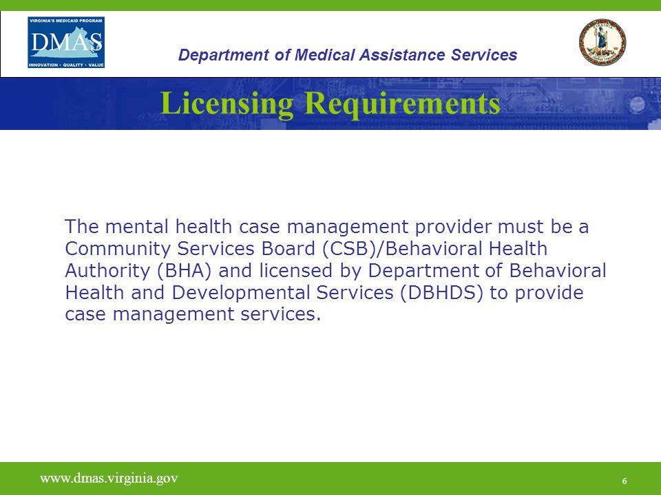 6 Licensing Requirements The mental health case management provider must be a Community Services Board (CSB)/Behavioral Health Authority (BHA) and lic