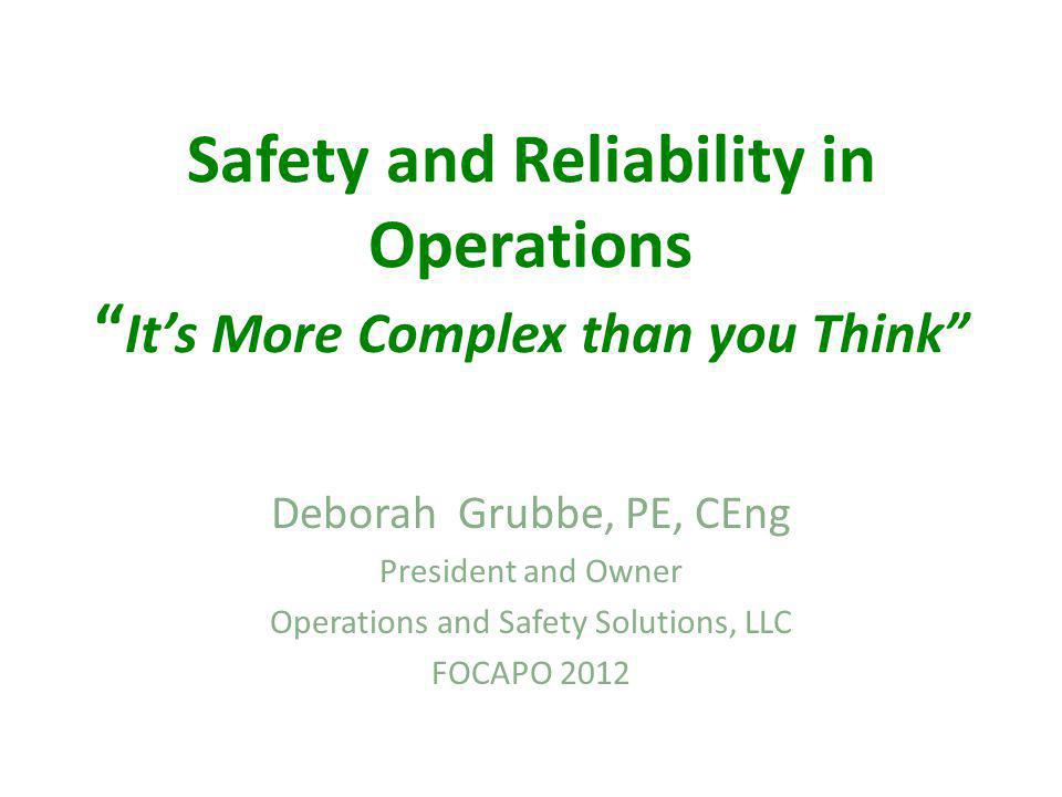 Safety and Reliability in Operations Its More Complex than you Think Deborah Grubbe, PE, CEng President and Owner Operations and Safety Solutions, LLC FOCAPO 2012