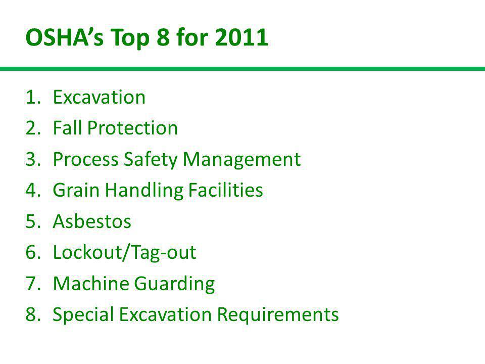 OSHAs Top 8 for 2011 1.Excavation 2.Fall Protection 3.Process Safety Management 4.Grain Handling Facilities 5.Asbestos 6.Lockout/Tag-out 7.Machine Guarding 8.Special Excavation Requirements
