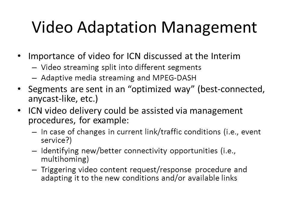 Video Adaptation Management Importance of video for ICN discussed at the Interim – Video streaming split into different segments – Adaptive media streaming and MPEG-DASH Segments are sent in an optimized way (best-connected, anycast-like, etc.) ICN video delivery could be assisted via management procedures, for example: – In case of changes in current link/traffic conditions (i.e., event service?) – Identifying new/better connectivity opportunities (i.e., multihoming) – Triggering video content request/response procedure and adapting it to the new conditions and/or available links