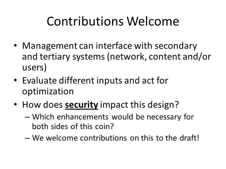 Contributions Welcome Management can interface with secondary and tertiary systems (network, content and/or users) Evaluate different inputs and act for optimization How does security impact this design.