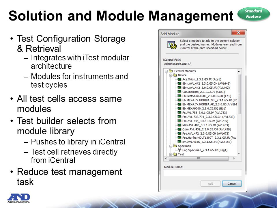 Solution and Module Management Test Configuration Storage & Retrieval –Integrates with iTest modular architecture –Modules for instruments and test cycles All test cells access same modules Test builder selects from module library –Pushes to library in iCentral –Test cell retrieves directly from iCentral Reduce test management task Standard Feature Standard Feature