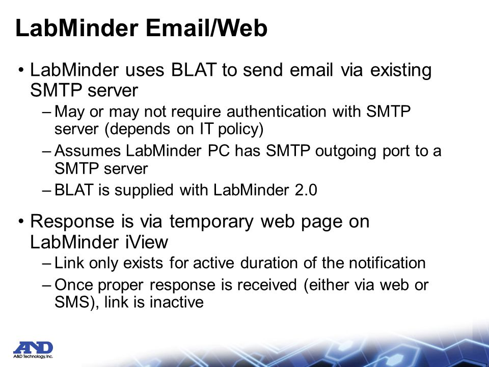 LabMinder Email/Web LabMinder uses BLAT to send email via existing SMTP server –May or may not require authentication with SMTP server (depends on IT policy) –Assumes LabMinder PC has SMTP outgoing port to a SMTP server –BLAT is supplied with LabMinder 2.0 Response is via temporary web page on LabMinder iView –Link only exists for active duration of the notification –Once proper response is received (either via web or SMS), link is inactive