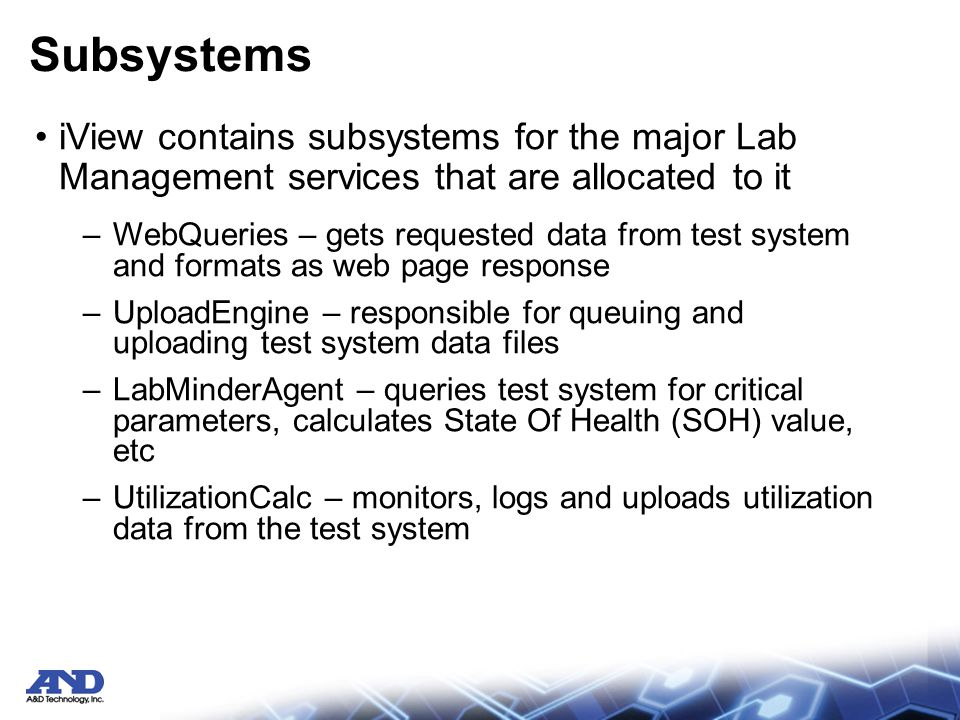 Subsystems iView contains subsystems for the major Lab Management services that are allocated to it –WebQueries – gets requested data from test system and formats as web page response –UploadEngine – responsible for queuing and uploading test system data files –LabMinderAgent – queries test system for critical parameters, calculates State Of Health (SOH) value, etc –UtilizationCalc – monitors, logs and uploads utilization data from the test system